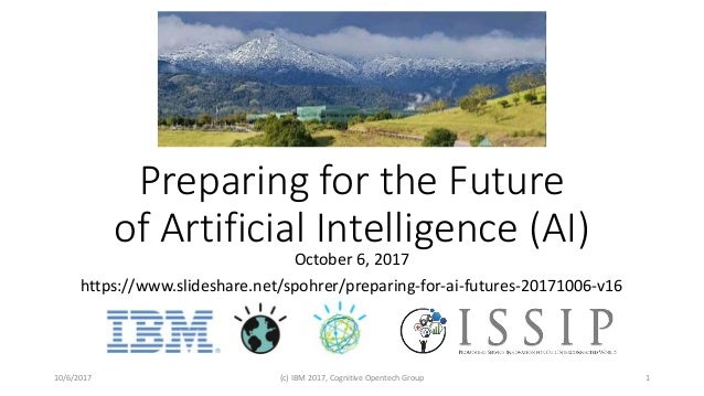Preparing for the Future of Artificial Intelligence (AI) October 6, 2017 https://www.slideshare.net/spohrer/preparing-for-...