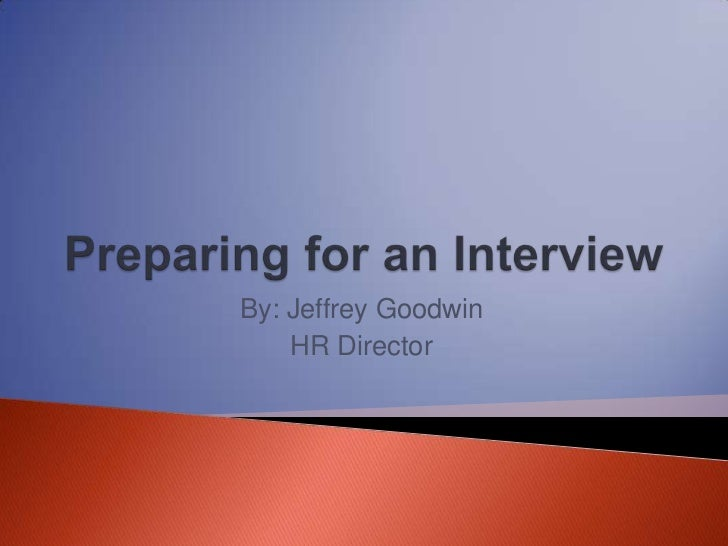 Preparing for an Interview<br />By: Jeffrey Goodwin<br />HR Director<br />