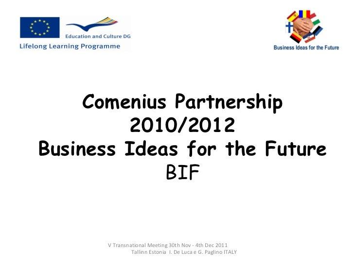 Comenius Partnership 2010/2012 Business Ideas for the Future BIF V Transnational Meeting 30th Nov - 4th Dec 2011  Tallinn ...