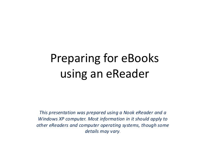 Preparing for eBooksusing an eReader<br />This presentation was prepared using a Nook eReader and a Windows XP computer. M...
