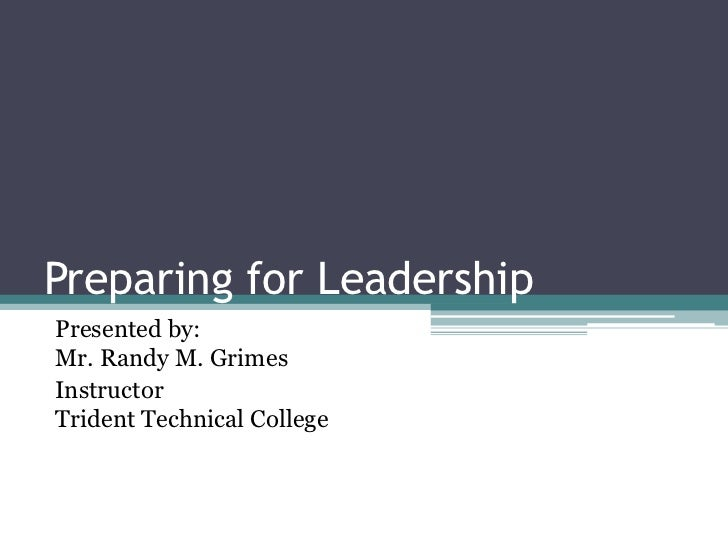 Preparing for Leadership<br />Presented by:  Mr. Randy M. Grimes<br />InstructorTrident Technical College<br />