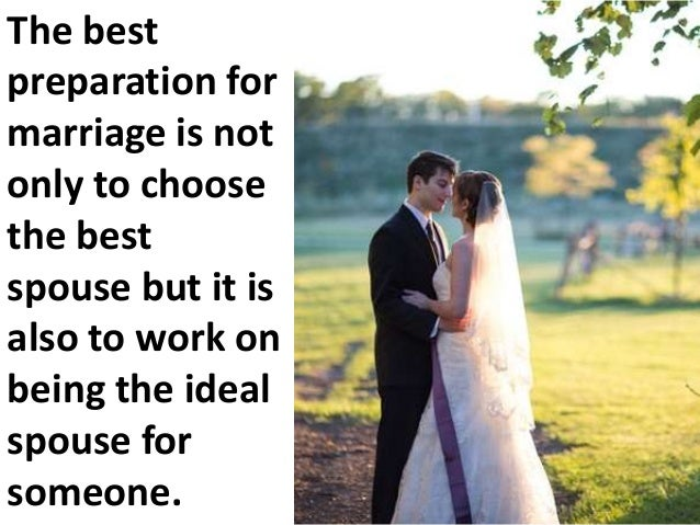The best preparation for marriage is not only to choose the best spouse but it is also to work on being the ideal spouse f...