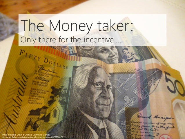 The Money taker: Only there for the incentive…. Image available under a Creative Commons licence: http://www.flickr.com/ph...