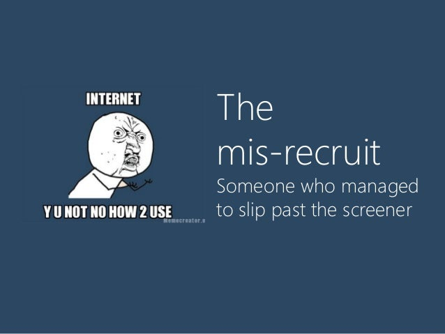 The mis-recruit Someone who managed to slip past the screener