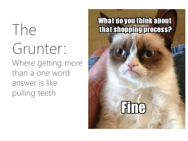 The Grunter: Where getting more than a one word answer is like pulling teeth