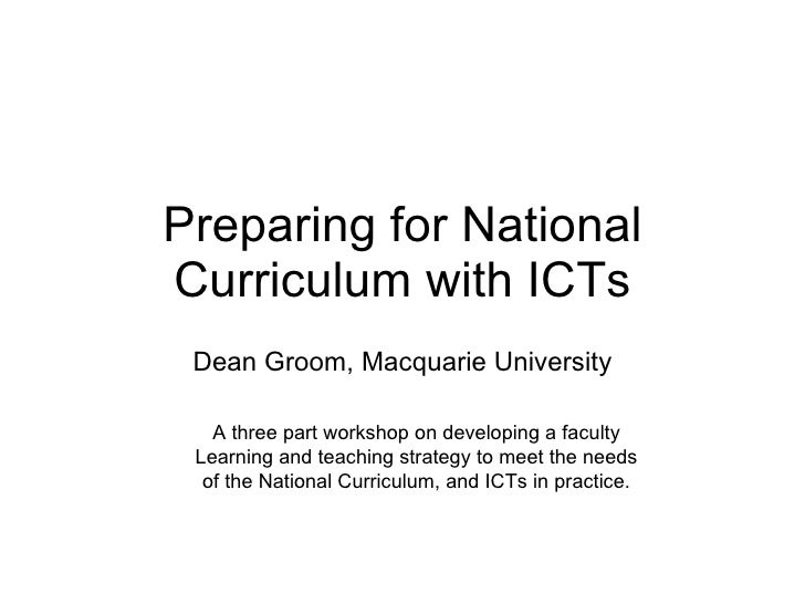 Preparing for National Curriculum with ICTs Dean Groom, Macquarie University A three part workshop on developing a faculty...