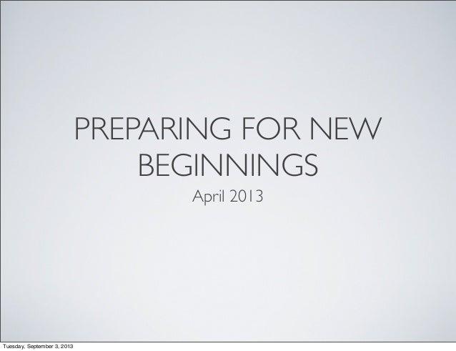 PREPARING FOR NEW BEGINNINGS April 2013 Tuesday, September 3, 2013