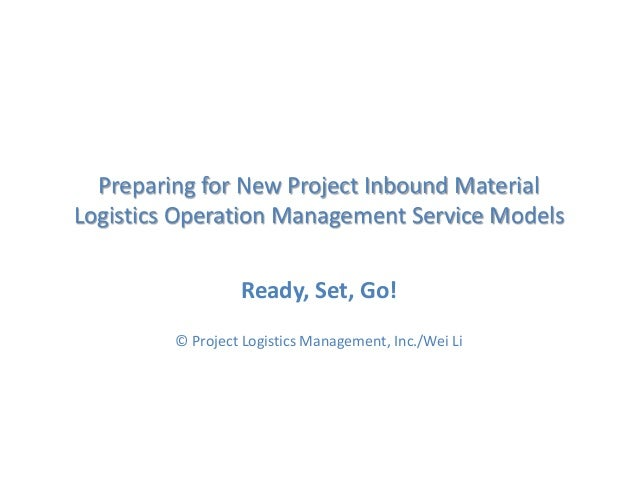 Preparing for New Project Inbound Material Logistics Operation Management Service Models Ready, Set, Go! © Project Logisti...