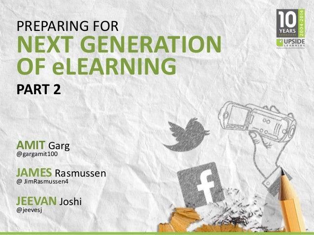 PREPARING FOR  NEXT GENERATION  OF eLEARNING  PART 2  AMIT Garg  @gargamit100  JAMES Rasmussen  @ JimRasmussen4  JEEVAN Jo...