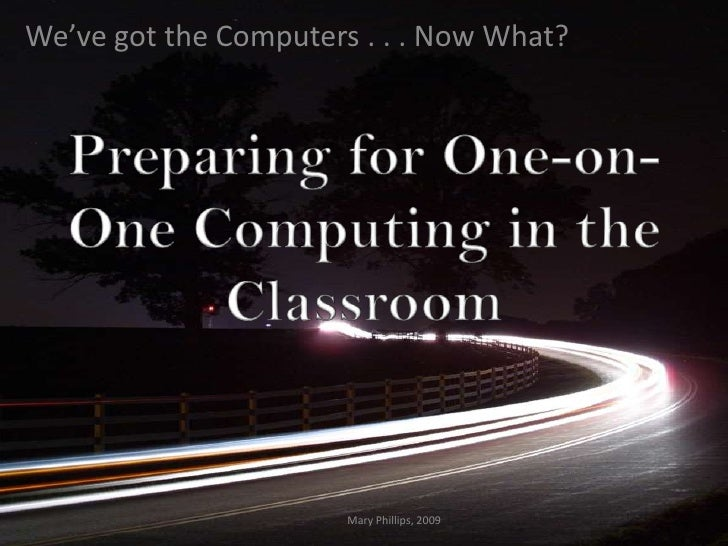 We've got the Computers . . . Now What?                            Mary Phillips, 2009