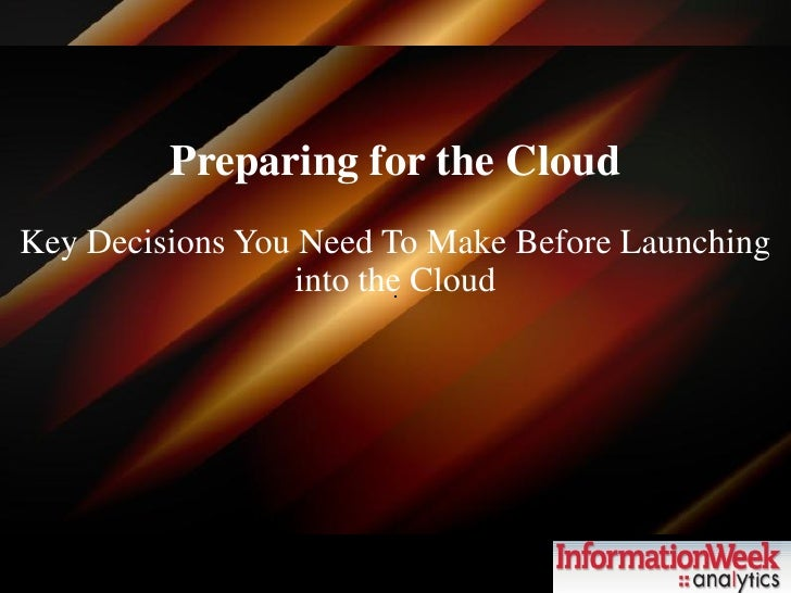 Preparing for the Cloud Key Decisions You Need To Make Before Launching                   into the Cloud