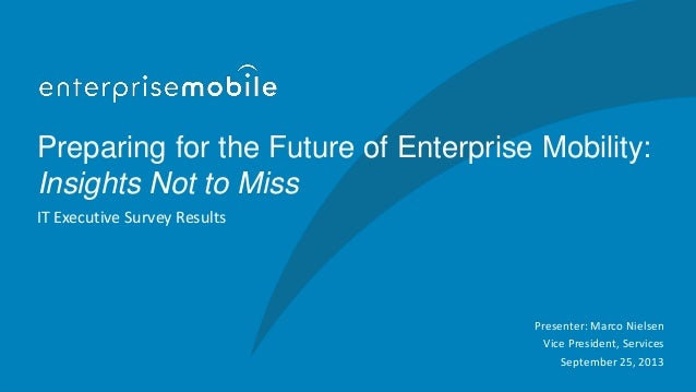 Preparing for the Future of Enterprise Mobility: Insights Not to Miss IT Executive Survey Results Presenter: Marco Nielsen...