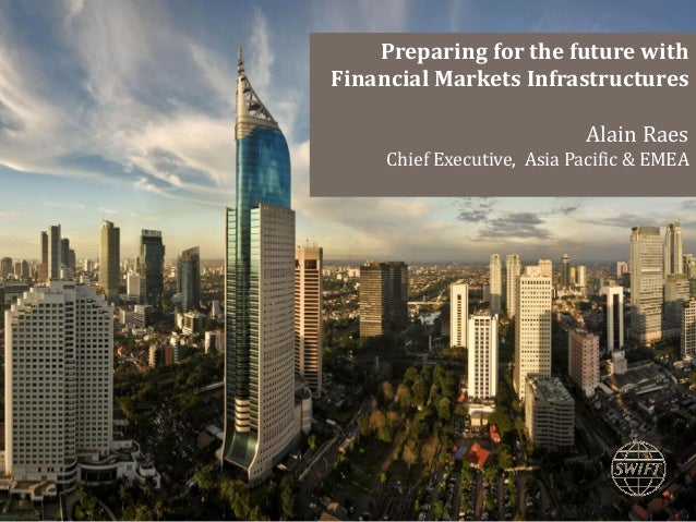 Preparing for the future with Financial Markets Infrastructures Alain Raes Chief Executive, Asia Pacific & EMEA