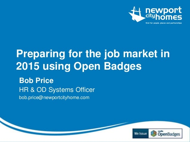 Preparing for the job market in 2015 using Open Badges Bob Price HR & OD Systems Officer bob.price@newportcityhome.com