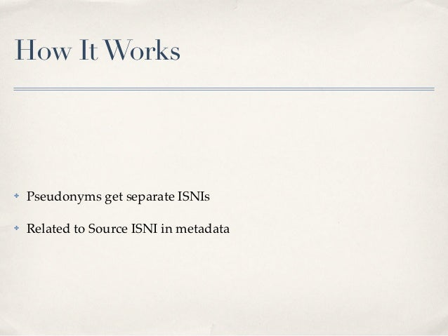 How It Works✤   Pseudonyms get separate ISNIs✤   Related to Source ISNI in metadata