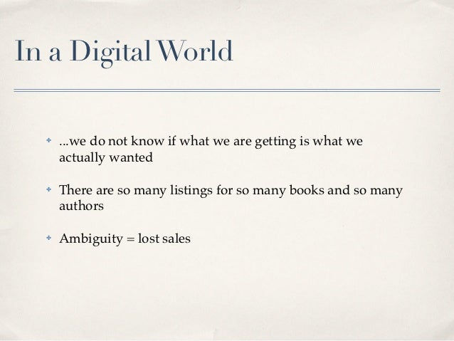 In a Digital World  ✤   ...we do not know if what we are getting is what we      actually wanted  ✤   There are so many li...