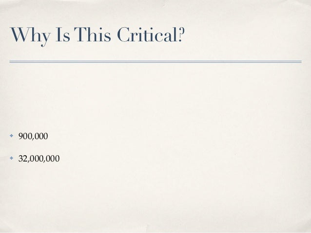 Why Is This Critical?✤   900,000✤   32,000,000
