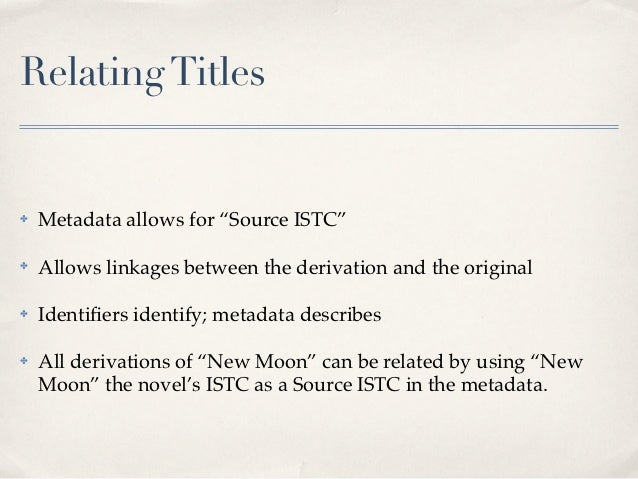 """Relating Titles✤   Metadata allows for """"Source ISTC""""✤   Allows linkages between the derivation and the original✤   Identifi..."""