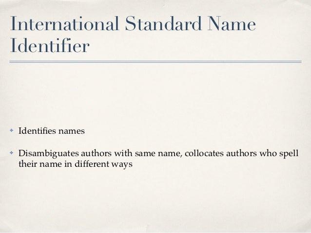 International Standard NameIdentifier✤   Identifies names✤   Disambiguates authors with same name, collocates authors who s...