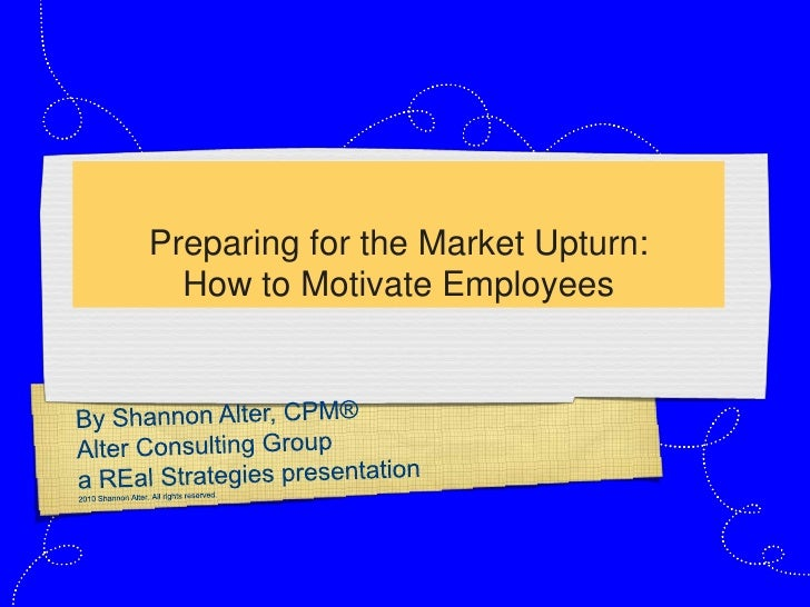 Preparing for the Market Upturn:How to Motivate Employees<br />By Shannon Alter, CPM®<br />Alter Consulting Group<br />a R...
