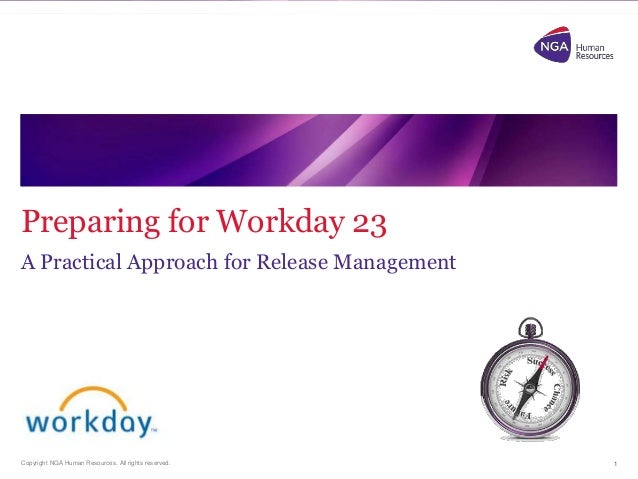 Preparing for Workday 23  A Practical Approach for Release Management  Copyright NGA Human Resources. All rights reserved....