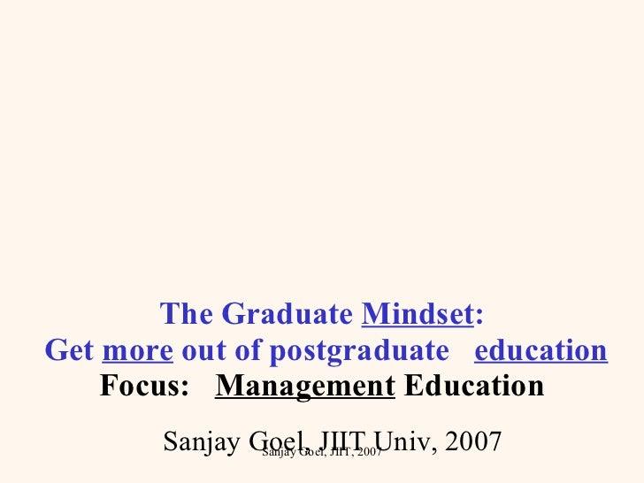 The Graduate  Mindset :  Get  more  out of postgraduate  education Focus:  Management  Education Sanjay Goel, JIIT Univ, 2...