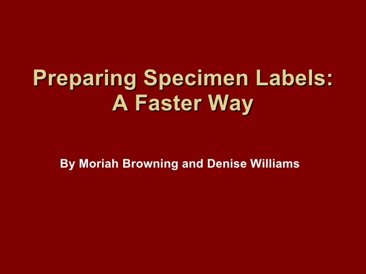 Preparing Specimen Labels: A Faster Way By Moriah Browning and Denise Williams