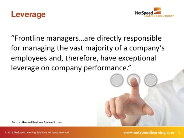 """© 2016 NetSpeed Learning Solutions. All rights reserved. 12 Leverage """"Frontline managers…are directly responsible for mana..."""