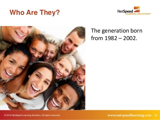 © 2016 NetSpeed Learning Solutions. All rights reserved. 16 Who Are They? The generation born from 1982 – 2002.