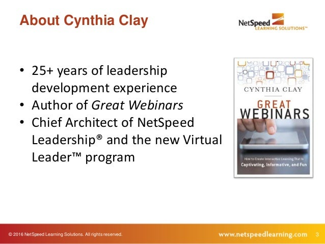 © 2016 NetSpeed Learning Solutions. All rights reserved. 3 About Cynthia Clay • 25+ years of leadership development experi...