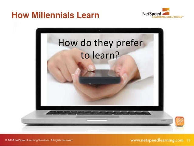 © 2016 NetSpeed Learning Solutions. All rights reserved. 39 How Millennials Learn How do they prefer to learn?