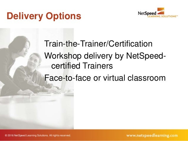 © 2016 NetSpeed Learning Solutions. All rights reserved. Delivery Options Train-the-Trainer/Certification Workshop deliver...