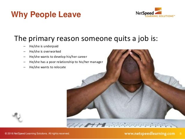 © 2016 NetSpeed Learning Solutions. All rights reserved. 6 Why People Leave The primary reason someone quits a job is: – H...
