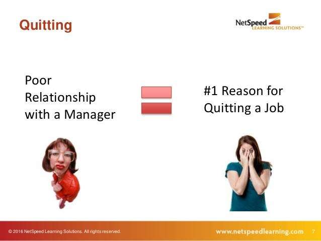 © 2016 NetSpeed Learning Solutions. All rights reserved. 7 Quitting Poor Relationship with a Manager #1 Reason for Quittin...