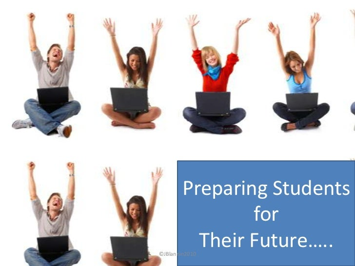 preparing students for the future Can the experience of education prepare students for the that learning by doing was a more effective approach in preparing students for the jobs of the future.