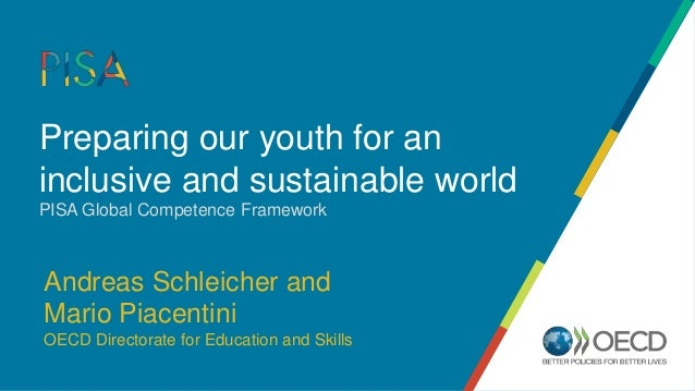 Preparing our youth for an inclusive and sustainable world PISA Global Competence Framework Andreas Schleicher and Mario P...