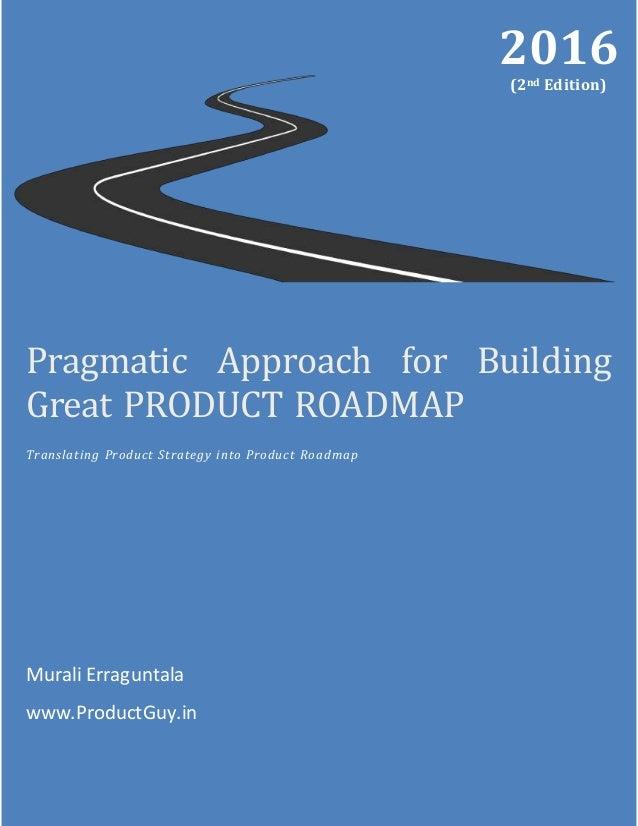 Pragmatic Approach for Building Great PRODUCT ROADMAP Translating Product Strategy into Product Roadmap Murali Erraguntala...