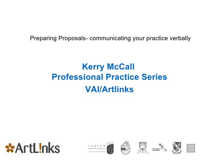 Preparing Proposals- communicating your practice verbally Kerry McCall  Professional Practice Series VAI/Artlinks