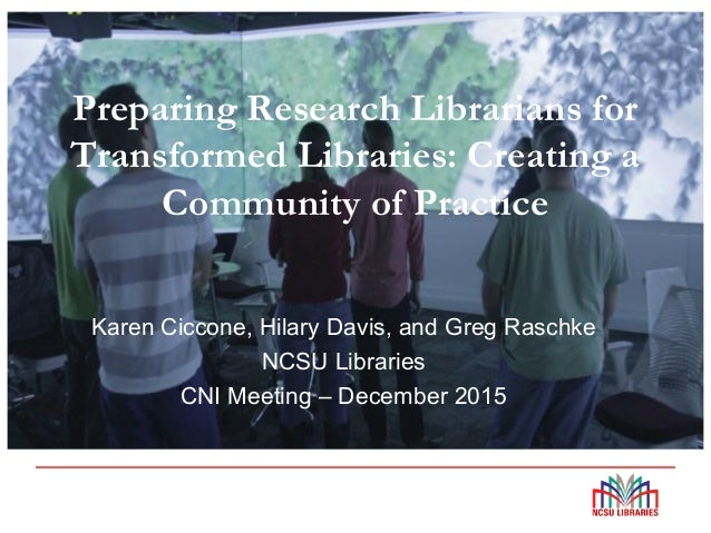 Preparing Research Librarians for Transformed Libraries: Creating a Community of Practice Karen Ciccone, Hilary Davis, and...