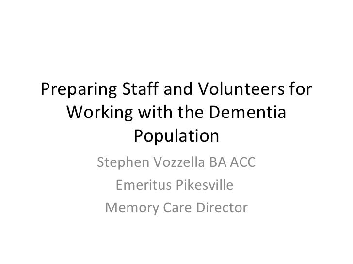 Preparing Staff and Volunteers for   Working with the Dementia           Population       Stephen Vozzella BA ACC         ...