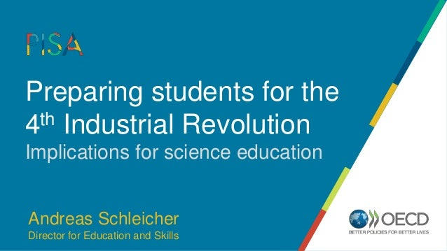 Preparing students for the 4th Industrial Revolution Implications for science education Andreas Schleicher Director for Ed...