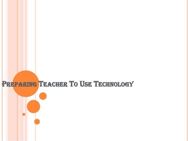 PREPARING TEACHER TO USE TECHNOLOGY