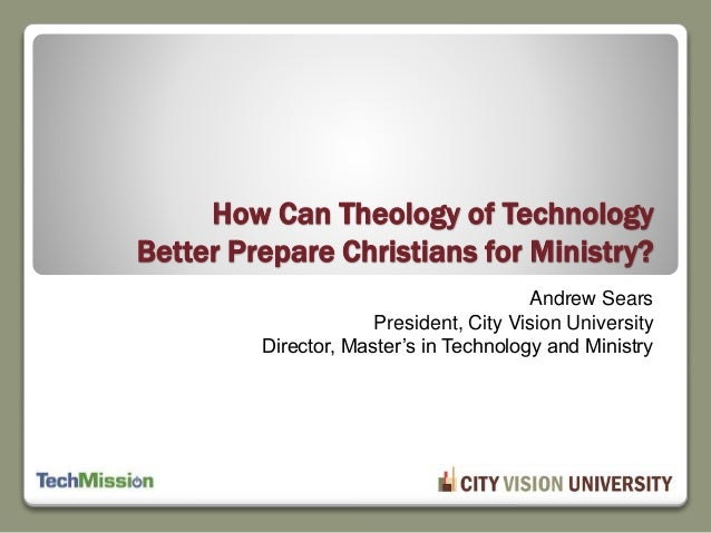 Andrew Sears President, City Vision University Director, Master's in Technology and Ministry How Can Theology of Technolog...