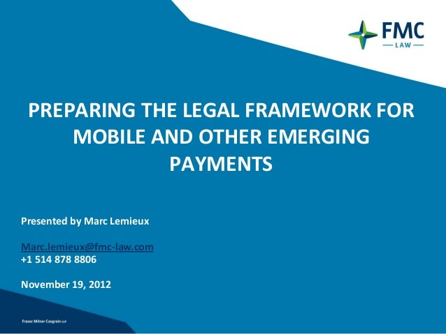 PREPARING THE LEGAL FRAMEWORK FOR     MOBILE AND OTHER EMERGING             PAYMENTSPresented by Marc LemieuxMarc.lemieux@...