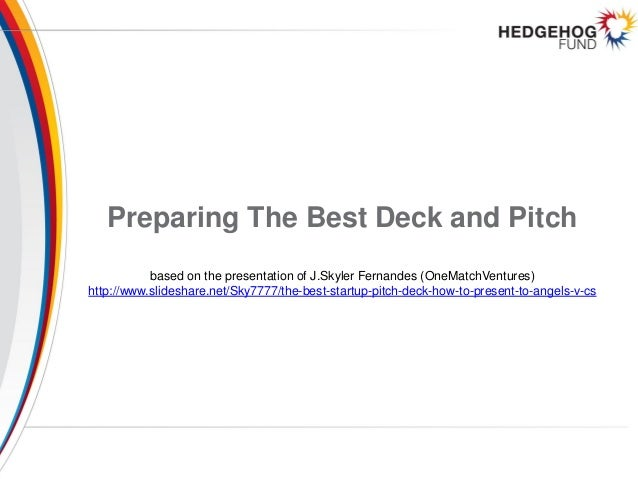 Preparing The Best Deck and Pitch based on the presentation of J.Skyler Fernandes (OneMatchVentures) http://www.slideshare...