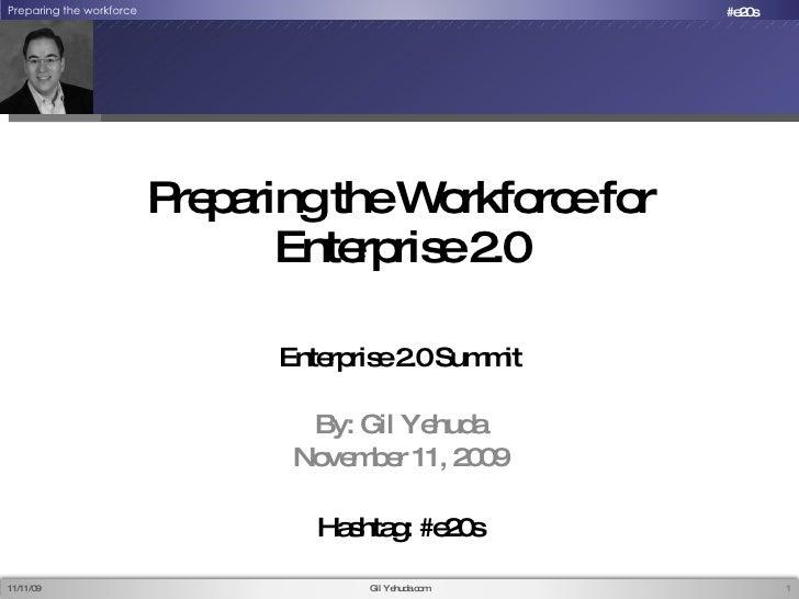 Preparing the Workforce for Enterprise 2.0 Enterprise 2.0 Summit By: Gil Yehuda November 11, 2009 11/12/09 Gil Yehuda.com ...