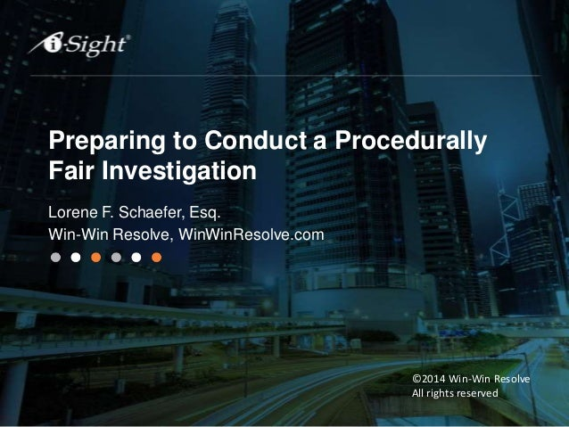 Preparing to Conduct a Procedurally Fair Investigation Lorene F. Schaefer, Esq. Win-Win Resolve, WinWinResolve.com ©2014 W...