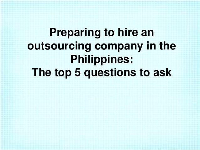 Preparing to hire an outsourcing company in the Philippines: The top 5 questions to ask