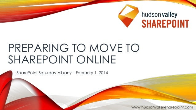 PREPARING TO MOVE TO SHAREPOINT ONLINE SharePoint Saturday Albany – February 1, 2014  www.hudsonvalleysharepoint.com