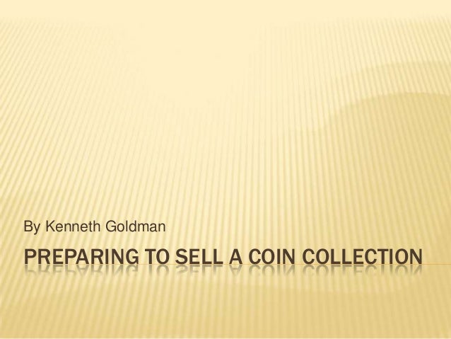 PREPARING TO SELL A COIN COLLECTION By Kenneth Goldman
